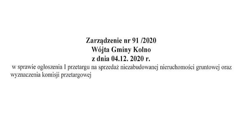 Zarządzenie nr 91/2020 Wójta Gminy Kolno z dnia 04.12.2020 r. w sprawie ogłoszenia I przetargu na sprzedaż niezabudowanej nieruchomości gruntowej oraz wyznaczenia komisji przetargowej