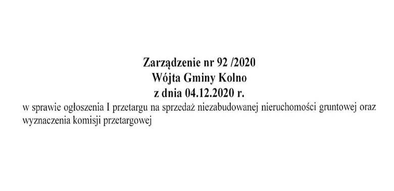 Zarządzenie nr 92/2020 Wójta Gminy Kolno z dnia 04.12.2020 r. w sprawie ogłoszenia I przetargu na sprzedaż niezabudowanej nieruchomości gruntowej oraz wyznaczenia komisji przetargowej