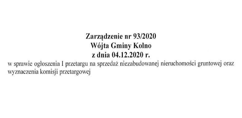 Zarządzenie nr 93/2020 Wójta Gminy Kolno z dnia 04.12.2020 r. w sprawie ogłoszenia I przetargu na sprzedaż niezabudowanej nieruchomości gruntowej oraz wyznaczenia komisji przetargowej