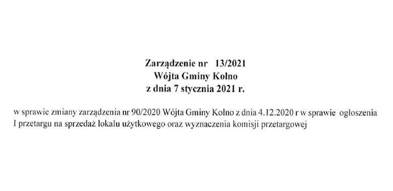 Zarządzenie nr 13/2021 Wójta Gminy Kolno z dnia 7 stycznia 2021 r. w sprawie zmiany zarządzenia nr 90/2020 Wójta Gminy Kolno z dnia 4.12.2020 r. w sprawie ogłoszenia I przetargu na sprzedaż lokalu użytkowego oraz wyznaczenia komisji przetargowej