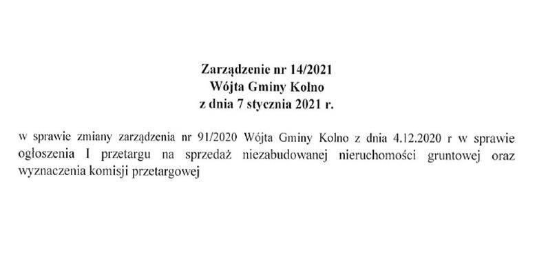Zarządzenie nr 14/2021 Wójta Gminy Kolno z dnia 7 stycznia 2021 r. w sprawie zmiany zarządzenia nr 91/2020 Wójta Gminy Kolno z dnia 4.12.2020 r. w sprawie ogłoszenia I przetargu na sprzedaż niezabudowanej nieruchomości gruntowej oraz wyznaczenia