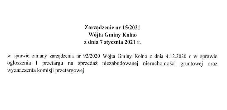 Zarządzenie nr 15/2021 Wójta Gminy Kolno z dnia 7 stycznia 2021 r. w sprawie zmiany zarządzenia nr 92/2020 Wójta Gminy Kolno z dnia 4.12.2020 r. w sprawie ogłoszenia I przetargu na sprzedaż niezabudowanej nieruchomości gruntowej oraz wyznaczenia komisji p