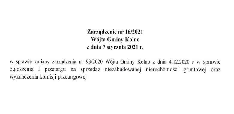 Zarządzenie nr 16/2021 Wójta Gminy Kolno z dnia 7 stycznia 2021 r. w sprawie zmiany zarządzenia nr 93/2020 Wójta Gminy Kolno z dnia 4.12.2020 r. w sprawie ogłoszenia I pryetargu na spryeda nieyabudowanej nieruchomości gruntowej oray wzynacyenia komisji pr