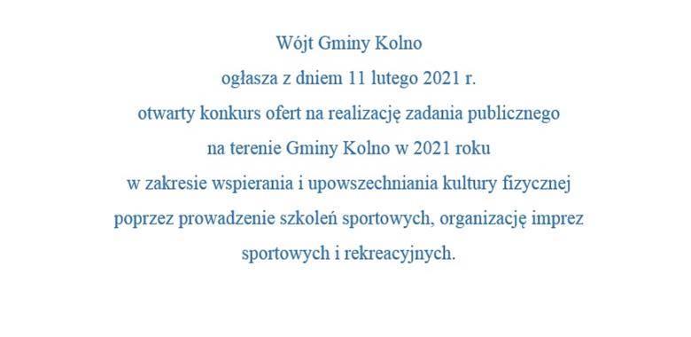 Wójt Gminy Kolno  ogłasza z dniem 11 lutego 2021 r. otwarty konkurs ofert na realizację zadania publicznego                       na terenie Gminy Kolno w 2021 roku  w zakresie wspierania i upowszechniania kultury fizycznej