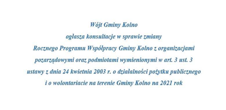 Wójt Gminy Kolno  ogłasza konsultacje w sprawie zmiany  Rocznego Programu Współpracy Gminy Kolno z organizacjami pozarządowymi oraz podmiotami wymienionymi w art. 3 ust. 3 ustawy z dnia 24 kwietnia 2003 r. o działalności pożytku publicznego i o wolontaria