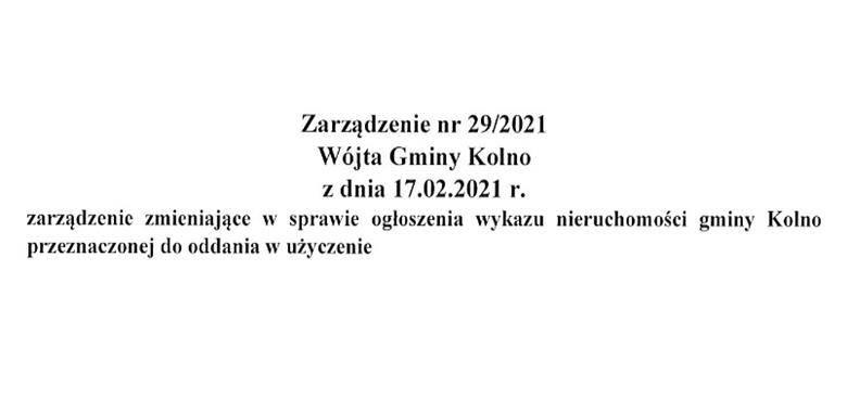 Zarządzenie nr. 29/2021 Wójta Gminy Kolno z dnia 17.02.2021 r. zarządzenie zmieniające w sprawie ogłoszenia wykazu nieruchomości gminy Kolno przeznaczonej do oddania w użyczenie