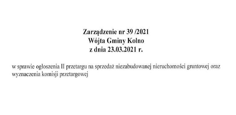 Zarządzenie nr 39/2021 Wójta Gminy Kolno z dnia 23.03.2021 r. w sprawie ogłoszenia II przetargu na sprzedaż niezabudowanej nieruchomości gruntowej oraz wyznaczenia komisji przetargowej.